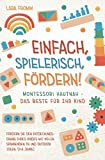 Einfach, spielerisch, fördern! Montessori hautnah - Das Beste für Ihr Kind: Fördern Sie den Entdeckungsdrang Ihres Kindes mit vielen spannenden In und Outdoor Ideen. (0-6 Jahre)