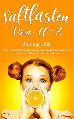 Saftfasten von A – Z,  Juicing Diät, Stoffwechsel durch Entlastung und Entgiftung ankurbeln,...