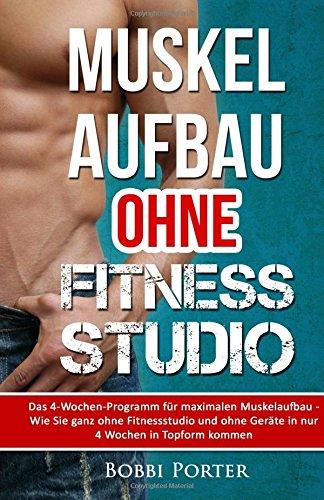 Muskelaufbau ohne Fitnessstudio: Das 4-Wochen-Programm für maximalen Muskelaufbau - Wie Sie ganz ohne Fitnessstudio und ohne Geräte in nur 4 Wochen in Topform kommen