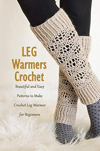 Leg Warmers Crochet: Beautiful and Easy Patterns to Make Crochet Leg Warmer for Beginners: DIY Leg Warmers Book