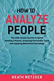 How to Analyze People: The Little-Known Secrets to Speed Reading a Human, Analyzing Personality Types and Applying Behavioral Psychology