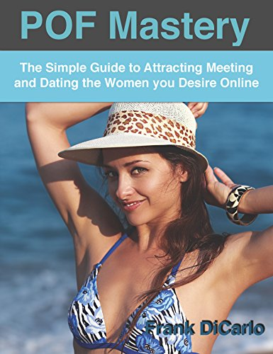 POF Mastery: The Simple Guide to Attracting Meeting and Dating the Women You Desire Online (Online Dating Book 1) (English Edition)