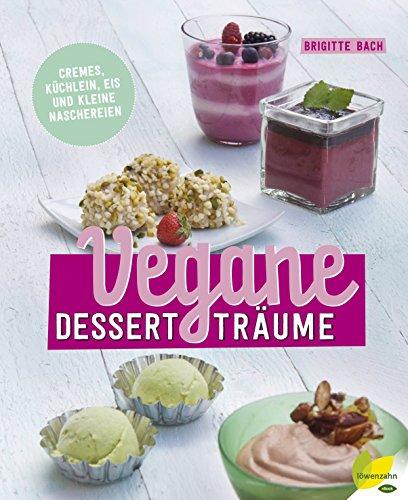 Vegane Dessertträume: Cremes, Küchlein, Eis und kleine Naschereien