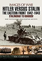 Hitler Versus Stalin: The Eastern Front 1942-1943: Stalingrad to Kharkov: Rare Photographs from Wartime Archives (Images of War)