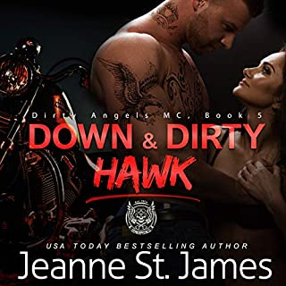 Down & Dirty: Hawk     Dirty Angels MC, Book 3              Written by:                                                                                                                                 Jeanne St. James                               Narrated by:                                                                                                                                 Ava Lucas and Tor Thom                      Length: 6 hrs and 47 mins     Not rated yet     Overall 0.0