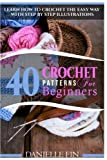 Crochet: 40 Crochet Patterns for Beginners: Learn How to Crochet the Easy Way with Step by Step Illustrations (Knitting, Sewing, Quilting)