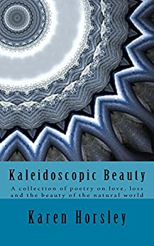 Kaleidoscopic Beauty: A collection of poetry on love, loss and the beauty of the natural world by [Karen Horsley]