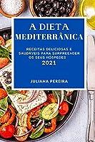 A Dieta Mediterrânica 2021: Receitas Deliciosas E Saudáveis Para Surpreender OS Seus Hóspedes (Mediterranean Recipes 2021 Portuguese Edition)
