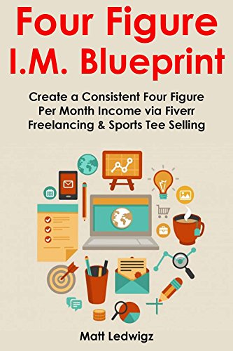 Four Figure IM Blueprint: Create a Consistent Four Figure Per Month Income via Fiverr Freelancing & Sports Tee Selling (English Edition)