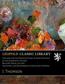 The Land and the People of China. A Short Account of the Geography, History, Religion, Social Life, Art, Industries, and G...