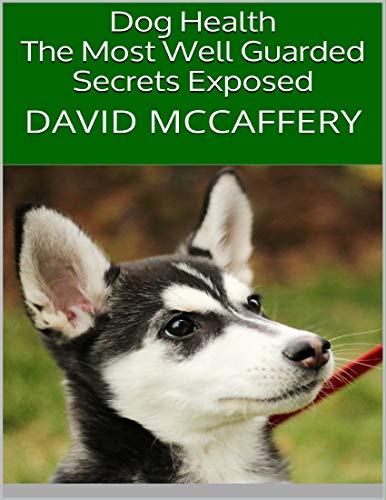 Dog Health: The Most Well Guarded Secrets Exposed (English Edition)