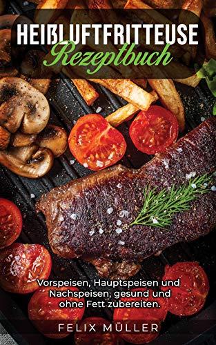 Heißluftfritteuse: Vorspeisen, Hauptspeisen und Nachspeisen, gesund und ohne Fett zubereiten