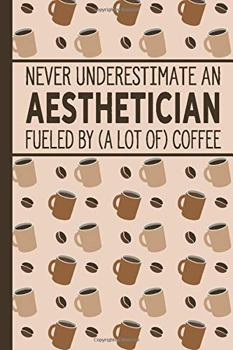 Never Underestimate an Aesthetician Fueled by (A Lot Of) Coffee: Journal | Notebook | Diary With Coffee Pattern Cover and Lined Pages for Coffee ... Funny Appreciation Gift for Your Aesthetician