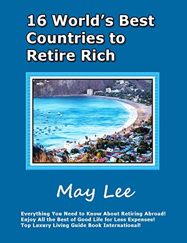 16 World's Best Countries to Retire Rich: Everything You Need to Know About Retiring Abroad! Enjoy All the Best of Good Life for Less Expenses! Top Luxury Living Guide Book International!