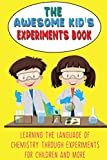 THE AWESOME KID'S EXPERIMENTS BOOK: Learning the language of chemistry through experiments for Children and More
