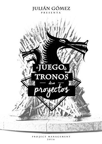 El Juego de Tronos de los Proyectos: 15 Lecciones magistrales sobre Liderazgo y Dirección de Proyectos exitosa (Spanish Edition)