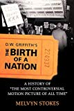 D.W. Griffith's the Birth of a Nation: A History of the Most Controversial Motion Picture of All Time