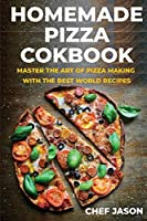 Homemade Pizza Cookbook: Master the Art of Pizza Making with the Best World Recipes