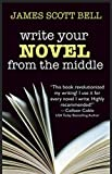 Write Your Novel From The Middle: A New Approach for Plotters, Pantsers and Everyone in Be...