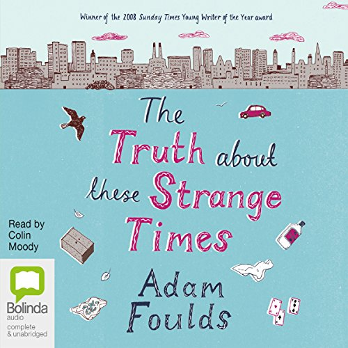 The Truth About These Strange Times                   By:                                                                                                                                 Adam Foulds                               Narrated by:                                                                                                                                 Colin Moody                      Length: 10 hrs and 53 mins     18 ratings     Overall 3.8