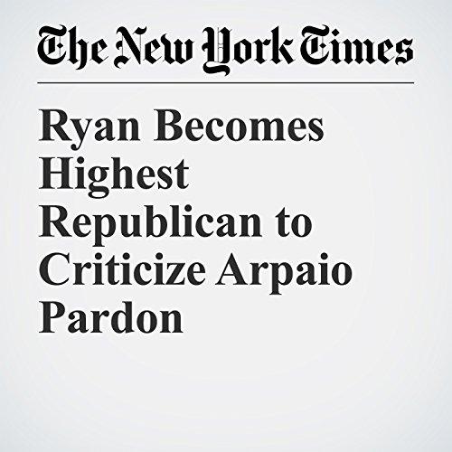 Ryan Becomes Highest Republican to Criticize Arpaio Pardon copertina