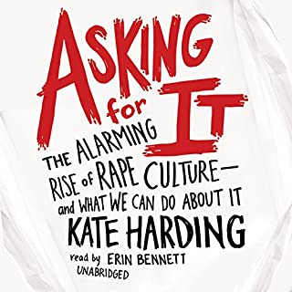 Asking for It     The Alarming Rise of Rape Culture - and What We Can Do About It              Written by:                                                                                                                                 Kate Harding                               Narrated by:                                                                                                                                 Erin Bennett                      Length: 8 hrs and 55 mins     7 ratings     Overall 5.0