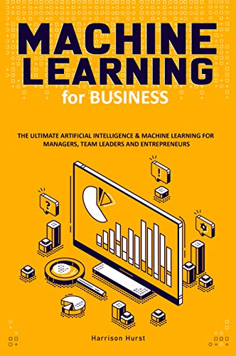 Machine Learning for Business: The Ultimate Artificial Intelligence & Machine Learning for Managers, Team Leaders and Entrepreneurs