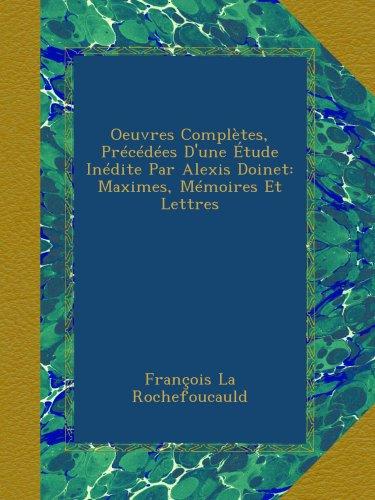 Oeuvres Complètes, Précédées D'une Étude Inédite Par Alexis Doinet: Maximes, Mémoires Et Lettres