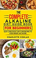 The Complete Alkaline Diet Guide Book For Beginners: Easy and Delicious Low-Carb Recipes to Lose Weight 10x Faster