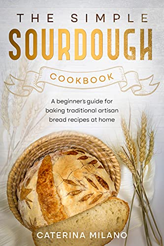 The Simple Sourdough Cookbook: A beginner's guide for baking traditional artisan bread recipes at home by [Caterina Milano]