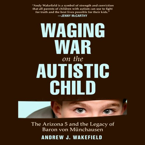 Waging War on the Autistic Child     The Arizona 5 and the Legacy of Baron von Münchausen              By:                                                                                                                                 Andrew J. Wakefield                               Narrated by:                                                                                                                                 Gildart Jackson                      Length: 10 hrs and 30 mins     5 ratings     Overall 5.0