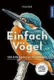 Einfach Vögel: 100 Arten ganz leicht erkennen von Felix Weiß