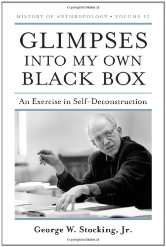 Glimpses into My Own Black Box: An Exercise in Self-Deconstruction (Volume 12) (History of Anthropology)
