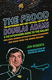 The Frood - The Authorised And Very Official History Of Douglas Adams & The Hitchhiker's Guide To The Galaxy