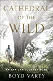 Cathedral of the Wild: An African Journey Home