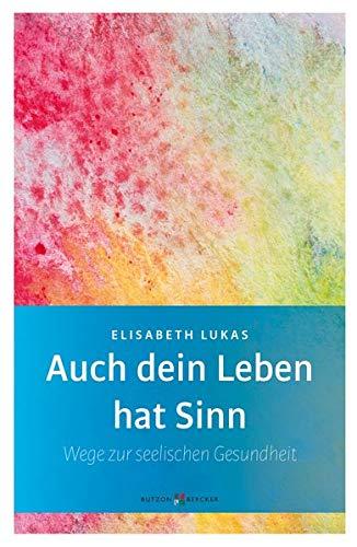 Auch dein Leben hat Sinn - Wege zur seelischen Gesundheit (Edition Elisabeth Lukas)