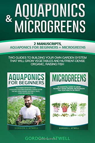 AQUAPONICS and MICROGREENS: 2 Manuscripts: AQUAPONICS for BEGINNERS and MICROGREENS, Two Guides to Building Your Own Garden System That Will Grow Vegetables and Nutrient-Dense Organic, Raising Fish