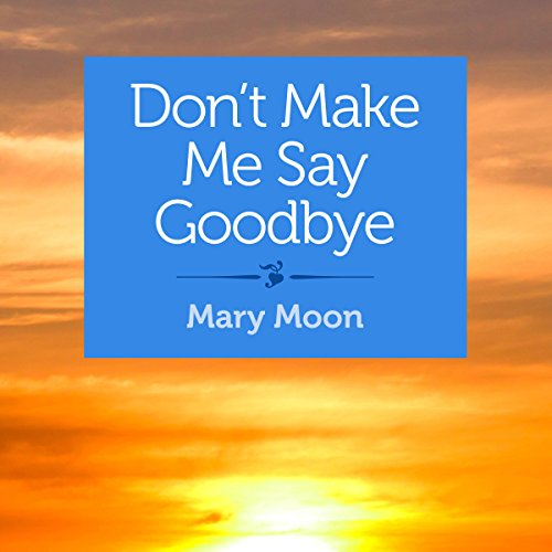 Don't Make Me Say Goodbye     Stories              By:                                                                                                                                 Mary Moon                               Narrated by:                                                                                                                                 Emily Cauldwell                      Length: 53 mins     Not rated yet     Overall 0.0