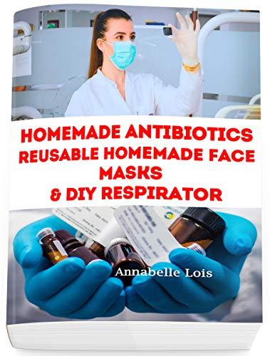 Homemade Antibiotics & Reusable Homemade Face Masks & DIY Respirator (English Edition)
