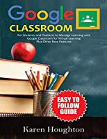 GOOGLE CLASSROOM: Easy to Follow Guide for Students and Teachers to Manage Learning with Google Classroom for Virtual Learning Plus Other New Features Front Cover