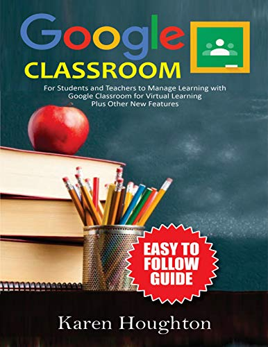 GOOGLE CLASSROOM: Easy to Follow Guide for Students and Teachers to Manage Learning with Google Classroom for Virtual Learning Plus Other New Features (English Edition)