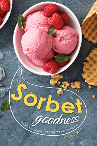 Sorbet Goodness: Delicious Sorbet Recipes to Try at Home! (English Edition)
