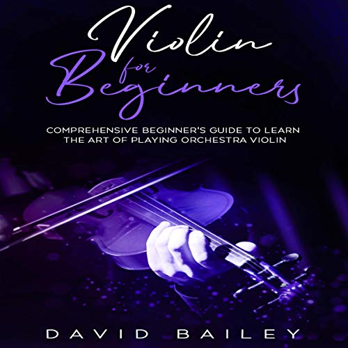 Violin for Beginners: Comprehensive Beginner's Guide to Learn the Art of Playing Orchestra Violin