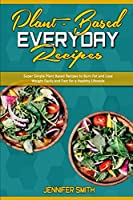 Plant Based Everyday Recipes: Super Simple Plant Based Recipes To Burn Fat And Lose Weight Easily And Fast For a Healthy Lifestyle