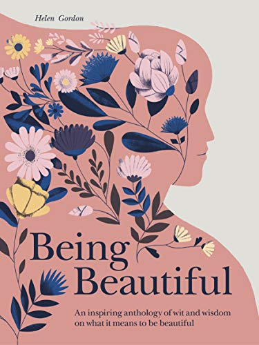Gordon, H: Being Beautiful: An Inspiring Anthology of Wit and Wisdom on What It Means to Be Beautiful