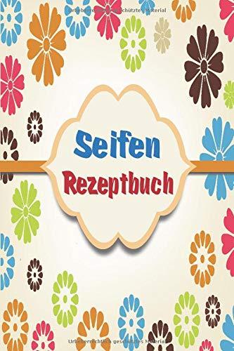 Mein Seifen Rezeptbuch: Kosmetikrezepte Notizbuch | Naturkosmetik und Seife selber herstellen | Kosmetik | Cremes | Naturseife | Bunte Schrift Blumen