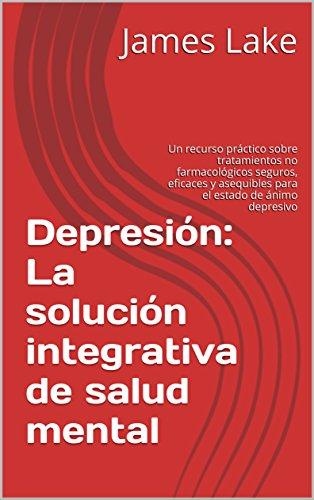 Depresión: La solución integrativa de salud mental: Un recurso práctico sobre tratamientos no farmacológicos seguros, eficaces y asequibles para el estado ... (The Integrative Mental Health Solution)
