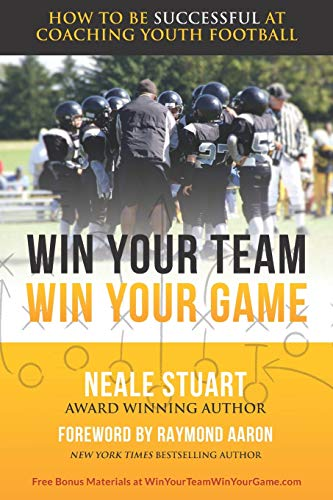WIN YOUR TEAM, WIN YOUR GAME: How To Be Successful At Coaching Youth Football