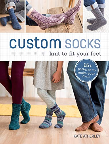 Custom Socks: Knit to Fit Your Feet by Kate Atherley