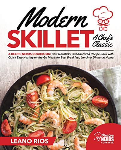 Modern Skillet A Chef's Classic: A Recipe Nerds Cookbook: Best Nonstick Hard Anodized Recipe Book with Quick Easy Healthy on the Go for Best Breakfast, ... Dinner at Home! (Modern Skillet Cooking 1)